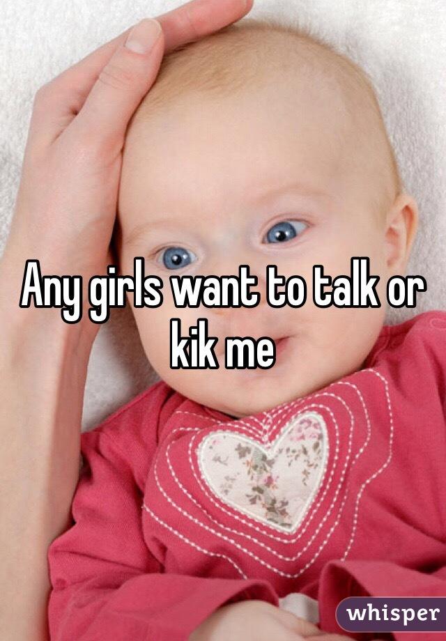 Any girls want to talk or kik me