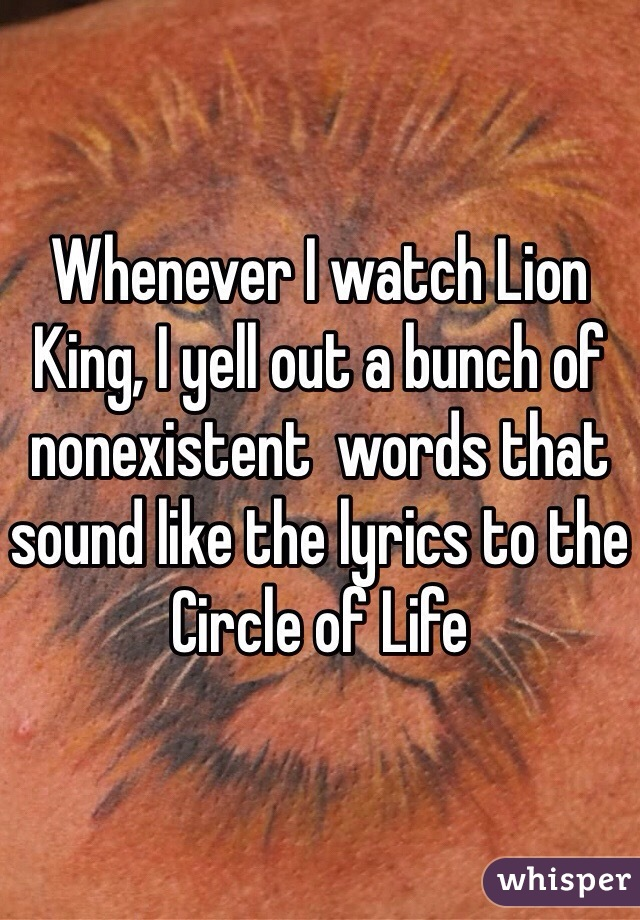 Whenever I watch Lion King, I yell out a bunch of nonexistent  words that sound like the lyrics to the Circle of Life