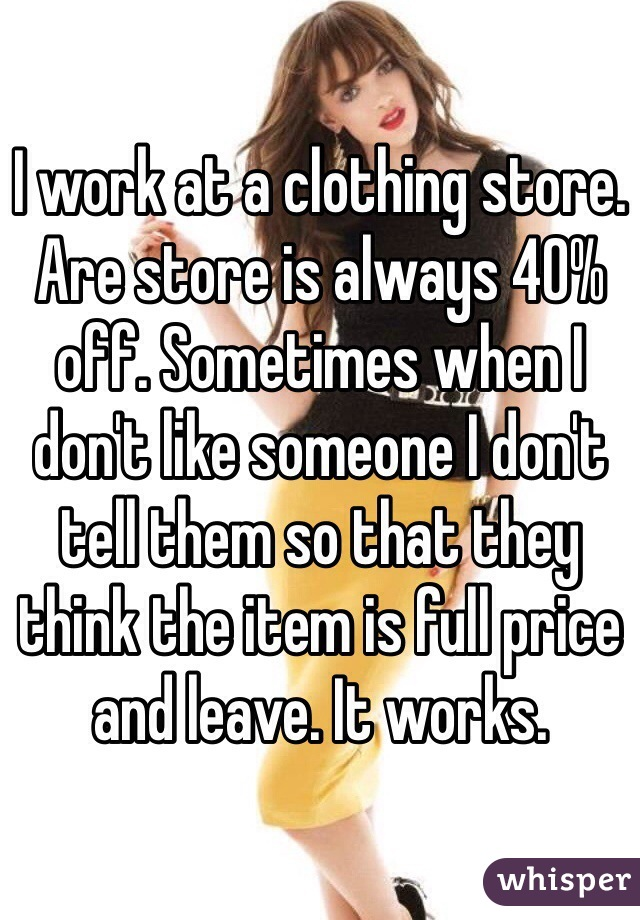 I work at a clothing store. Are store is always 40% off. Sometimes when I don't like someone I don't tell them so that they think the item is full price and leave. It works.