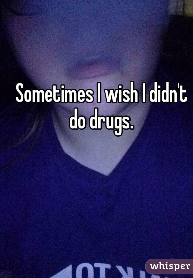 Sometimes I wish I didn't do drugs.