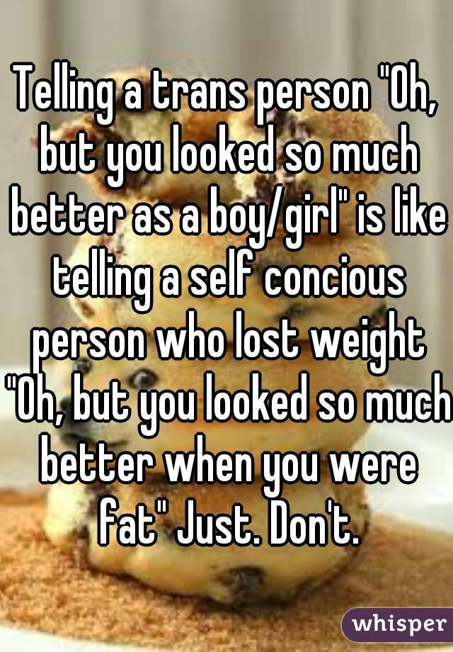 "Telling a trans person ""Oh, but you looked so much better as a boy/girl"" is like telling a self concious person who lost weight ""Oh, but you looked so much better when you were fat"" Just. Don't."