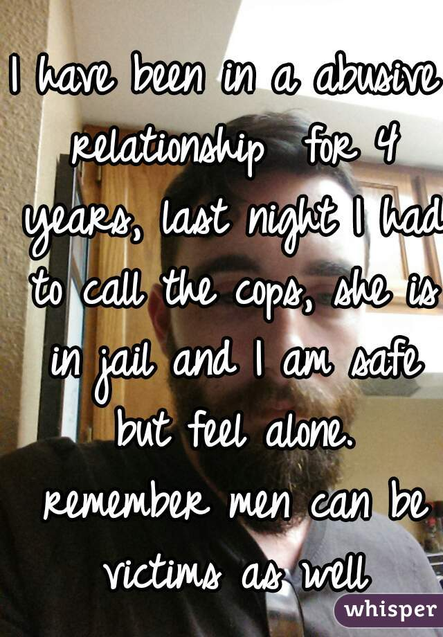 I have been in a abusive relationship  for 4 years, last night I had to call the cops, she is in jail and I am safe but feel alone. remember men can be victims as well