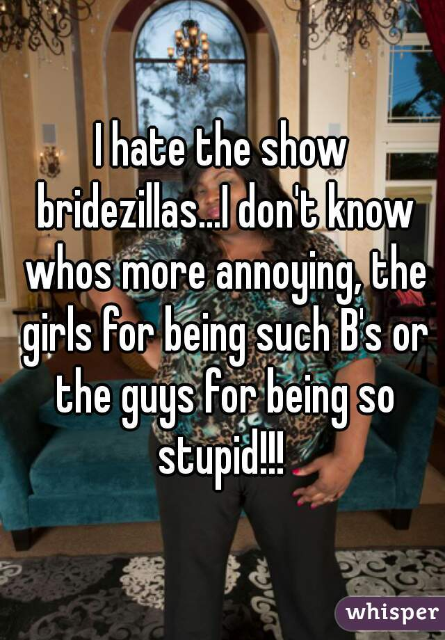 I hate the show bridezillas...I don't know whos more annoying, the girls for being such B's or the guys for being so stupid!!!