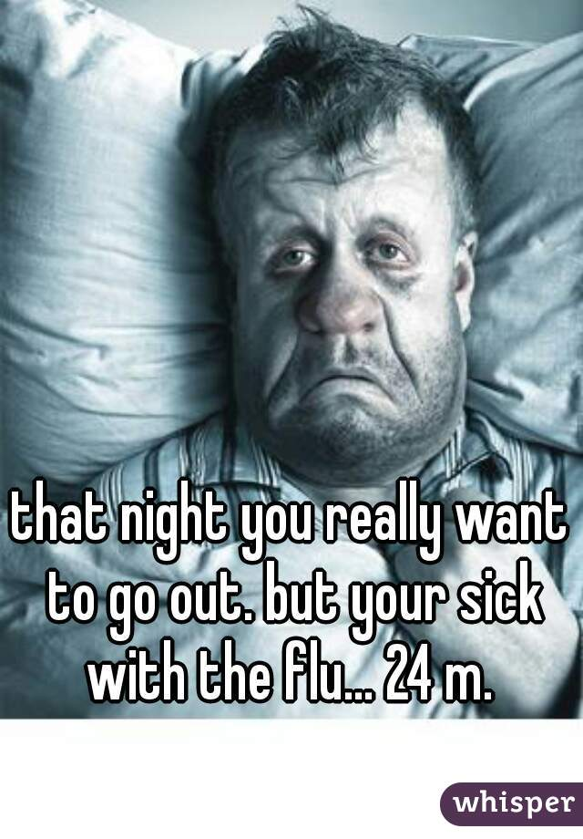 that night you really want to go out. but your sick with the flu... 24 m.