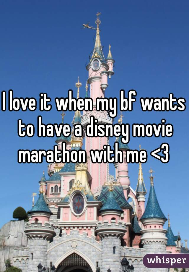 I love it when my bf wants to have a disney movie marathon with me <3