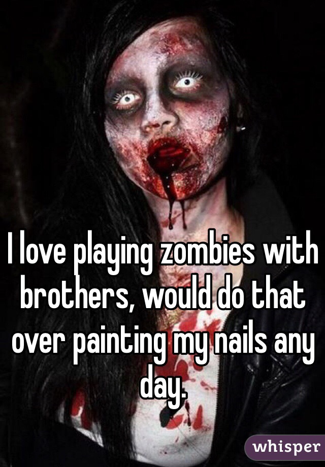 I love playing zombies with brothers, would do that over painting my nails any day.