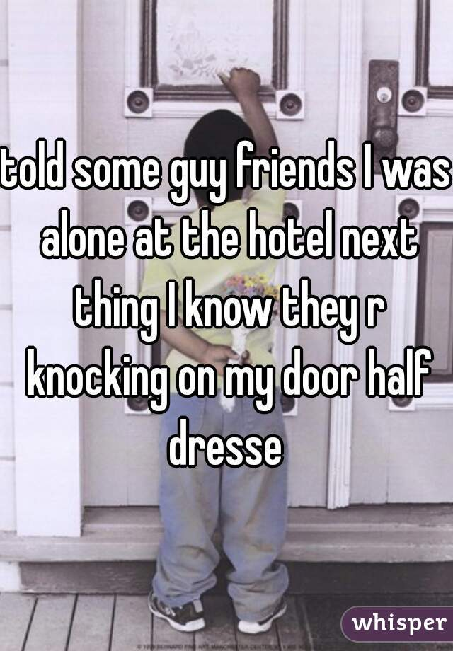 told some guy friends I was alone at the hotel next thing I know they r knocking on my door half dresse