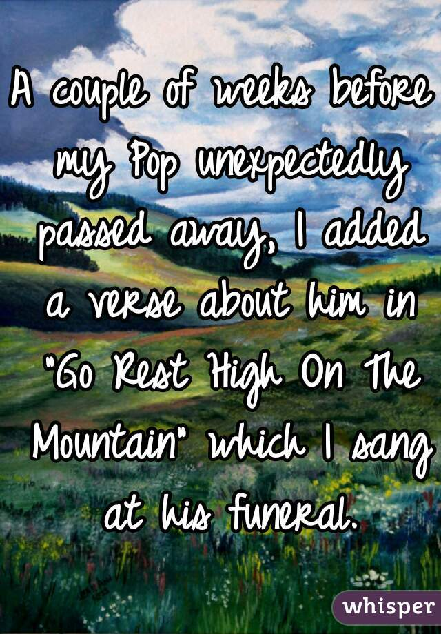 "A couple of weeks before my Pop unexpectedly passed away, I added a verse about him in ""Go Rest High On The Mountain"" which I sang at his funeral."