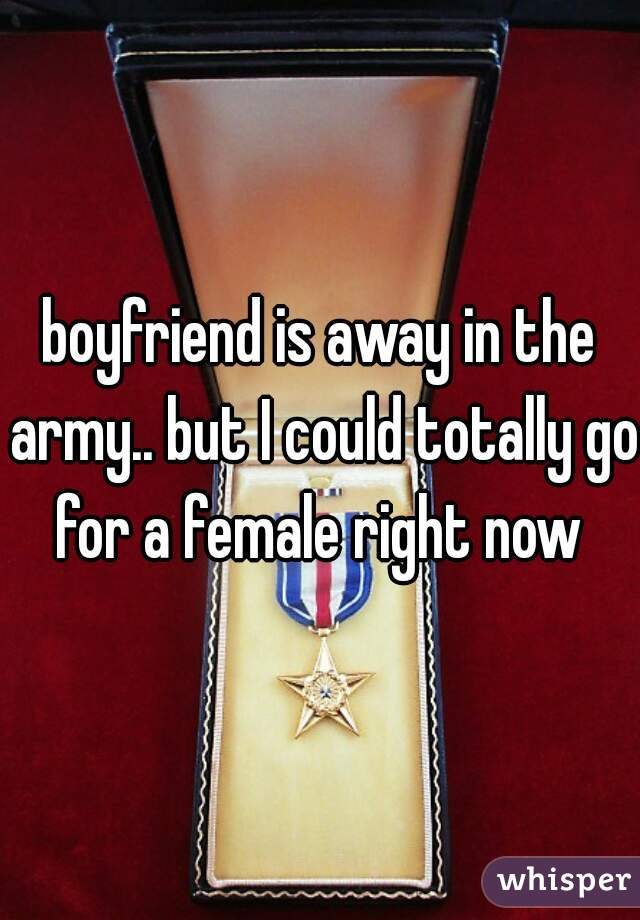boyfriend is away in the army.. but I could totally go for a female right now