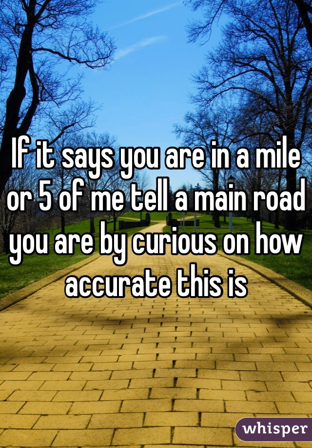 If it says you are in a mile or 5 of me tell a main road you are by curious on how accurate this is