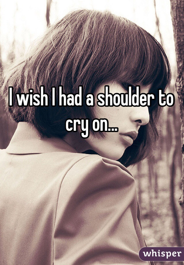 I wish I had a shoulder to cry on...