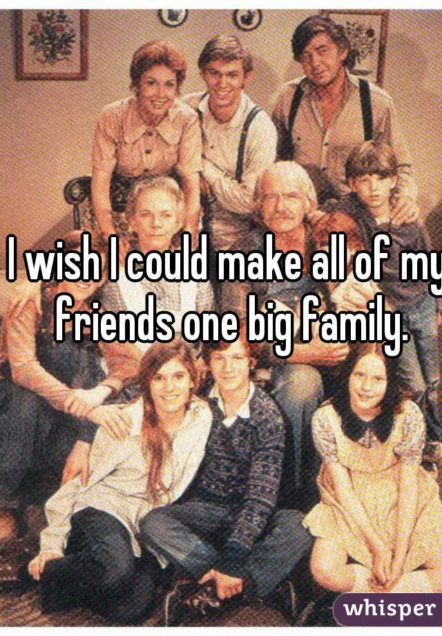I wish I could make all of my friends one big family.