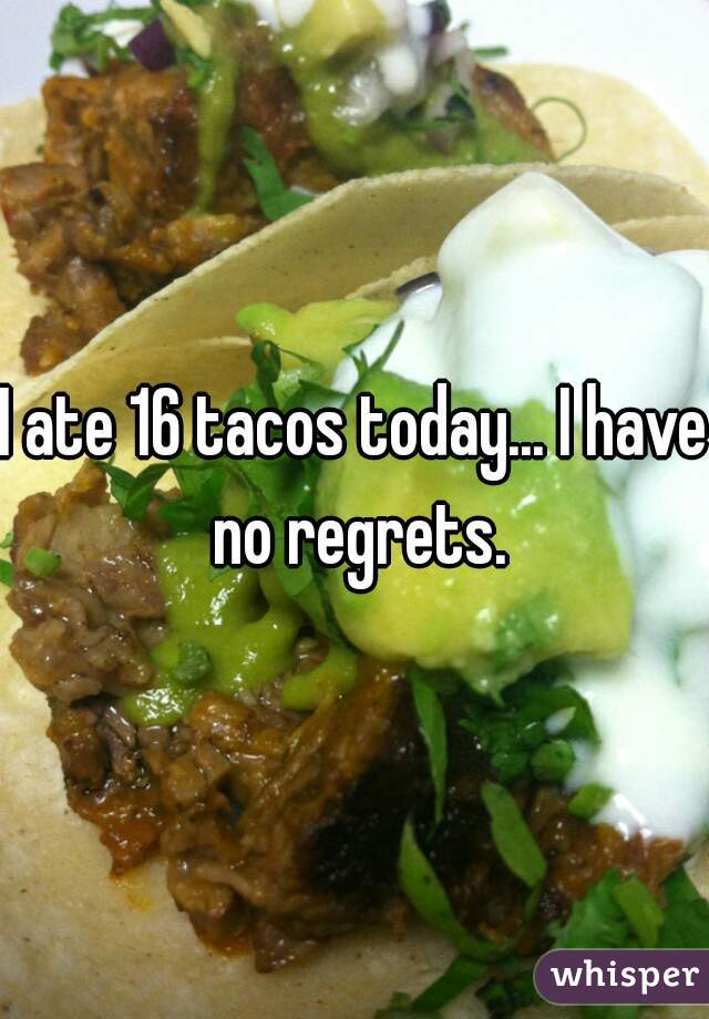 I ate 16 tacos today... I have no regrets.