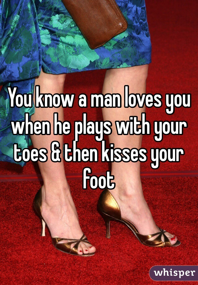 You know a man loves you when he plays with your toes & then kisses your foot