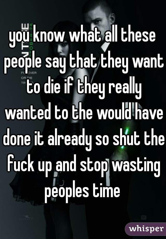 you know what all these people say that they want to die if they really wanted to the would have done it already so shut the fuck up and stop wasting peoples time