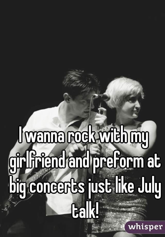 I wanna rock with my girlfriend and preform at big concerts just like July talk!
