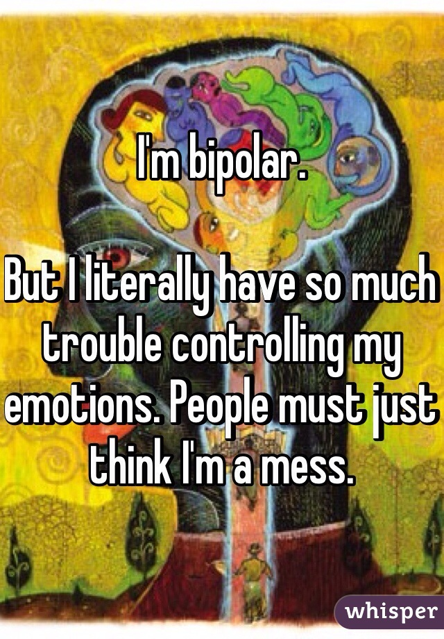 I'm bipolar.   But I literally have so much trouble controlling my emotions. People must just think I'm a mess.