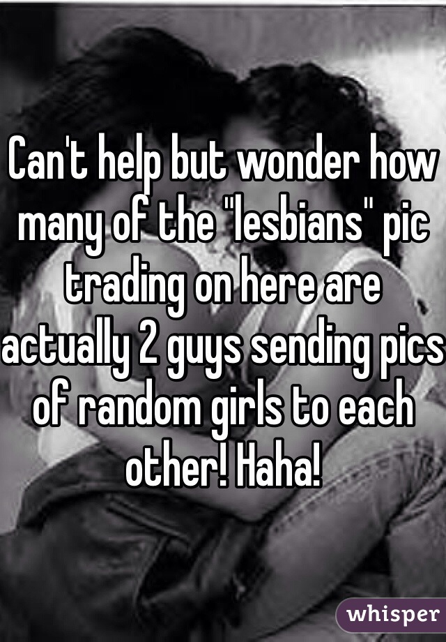 """Can't help but wonder how many of the """"lesbians"""" pic trading on here are actually 2 guys sending pics of random girls to each other! Haha!"""