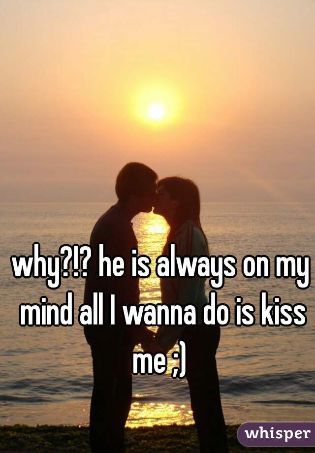 why?!? he is always on my mind all I wanna do is kiss me ;)