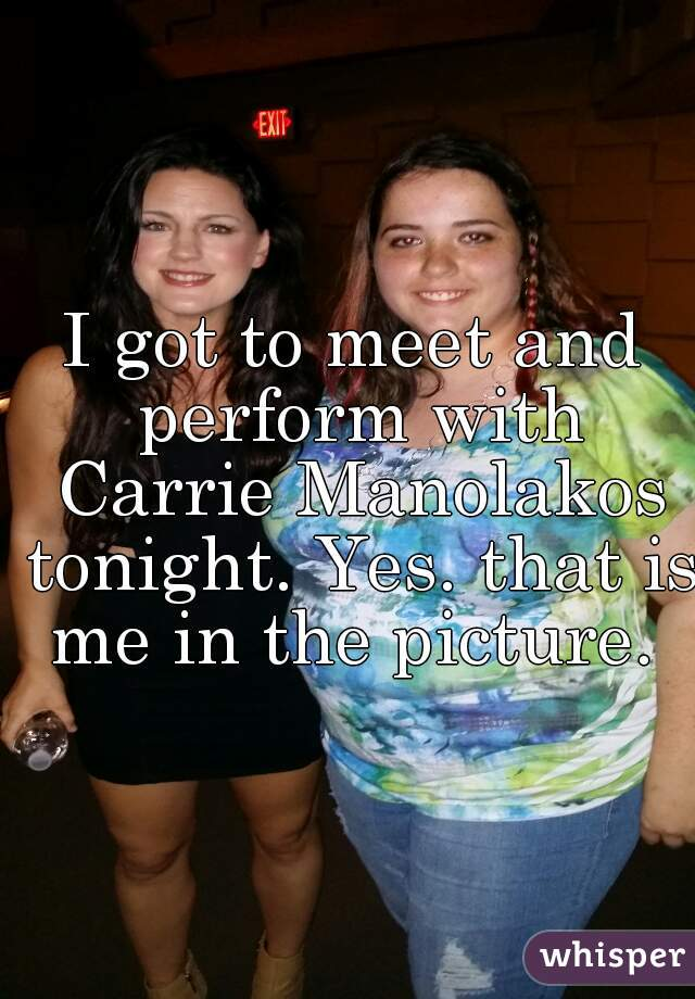 I got to meet and perform with Carrie Manolakos tonight. Yes. that is me in the picture.