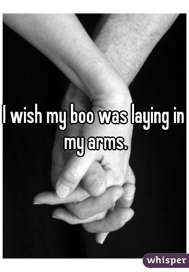 I wish my boo was laying in my arms.