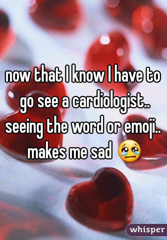 now that I know I have to go see a cardiologist.. seeing the word or emoji.. makes me sad 😢