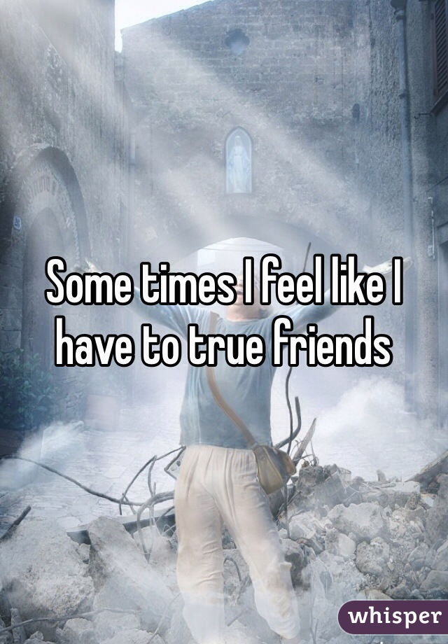 Some times I feel like I have to true friends