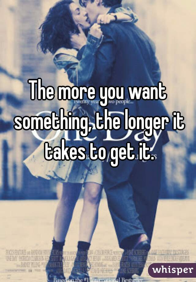 The more you want something, the longer it takes to get it.