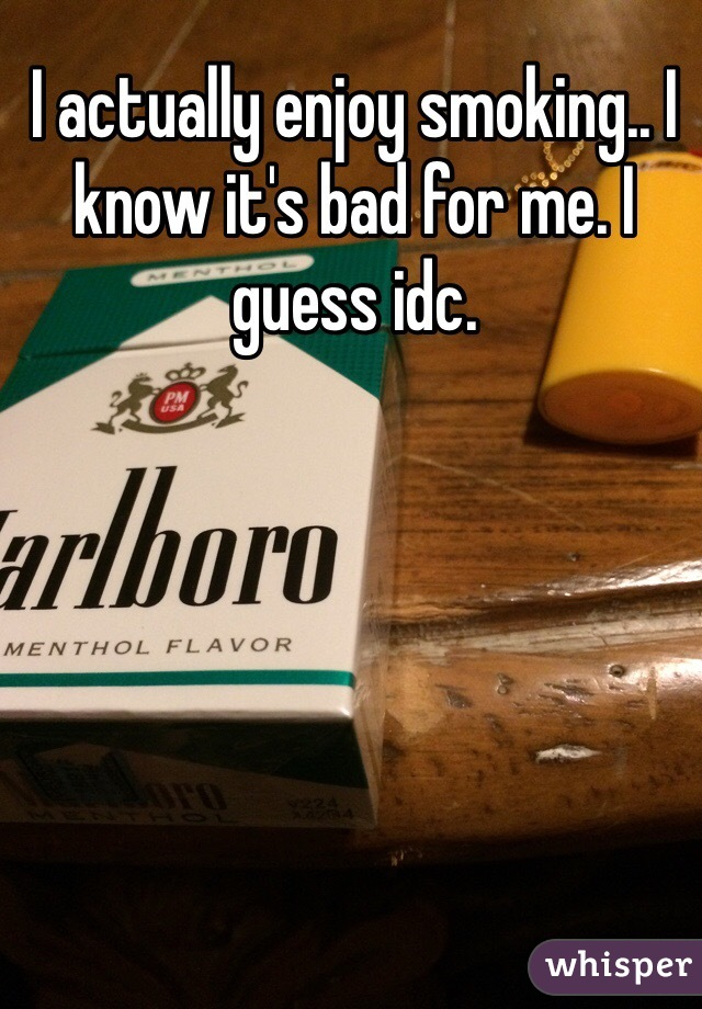 I actually enjoy smoking.. I know it's bad for me. I guess idc.