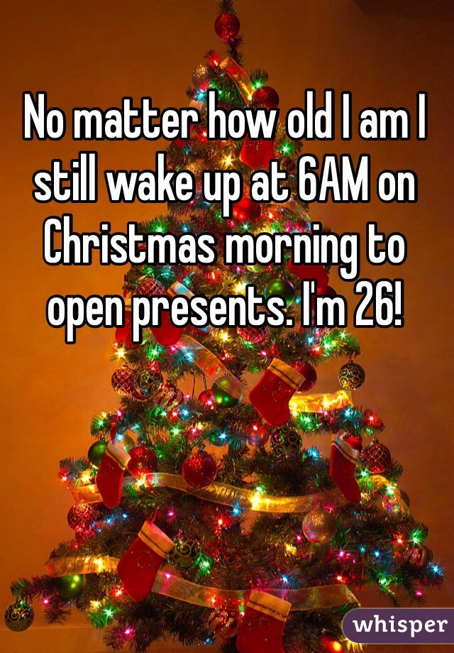 No matter how old I am I still wake up at 6AM on Christmas morning to open presents. I'm 26!