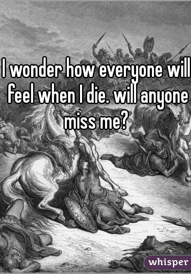 I wonder how everyone will feel when I die. will anyone miss me?