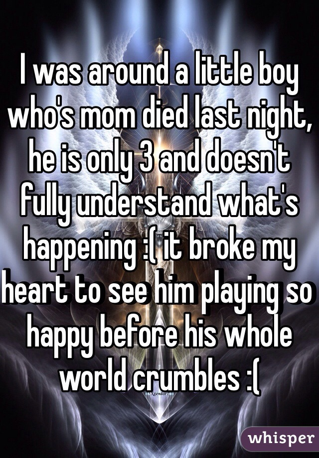 I was around a little boy who's mom died last night, he is only 3 and doesn't fully understand what's happening :( it broke my heart to see him playing so happy before his whole world crumbles :(