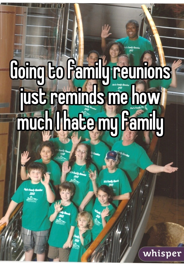 Going to family reunions just reminds me how much I hate my family