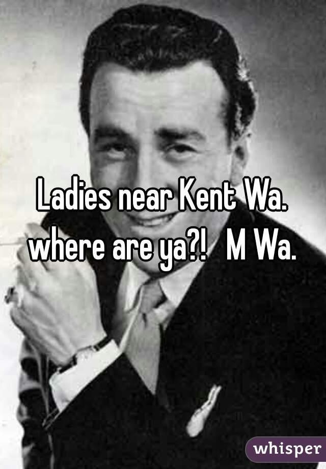 Ladies near Kent Wa. where are ya?!   M Wa.