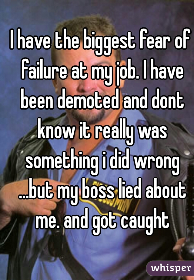 I have the biggest fear of failure at my job. I have been demoted and dont know it really was something i did wrong ...but my boss lied about me. and got caught