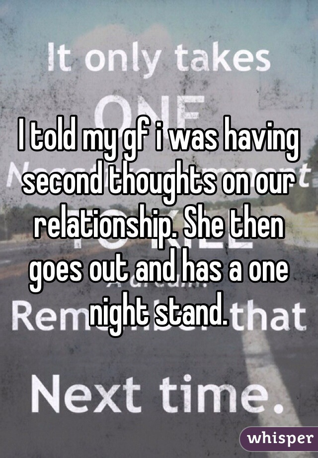 I told my gf i was having second thoughts on our relationship. She then goes out and has a one night stand.