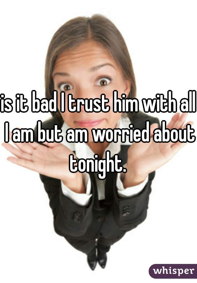 is it bad I trust him with all I am but am worried about tonight.