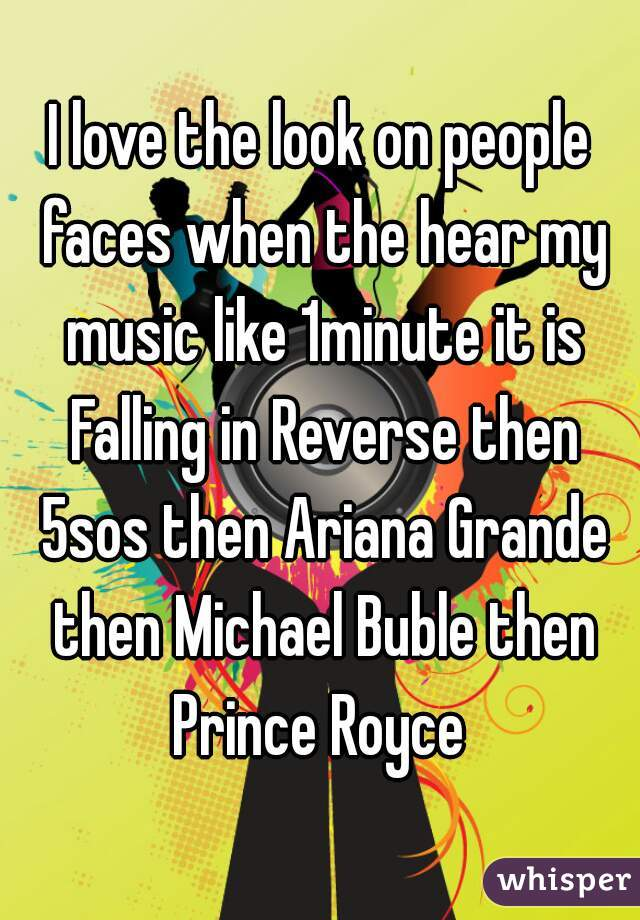 I love the look on people faces when the hear my music like 1minute it is Falling in Reverse then 5sos then Ariana Grande then Michael Buble then Prince Royce