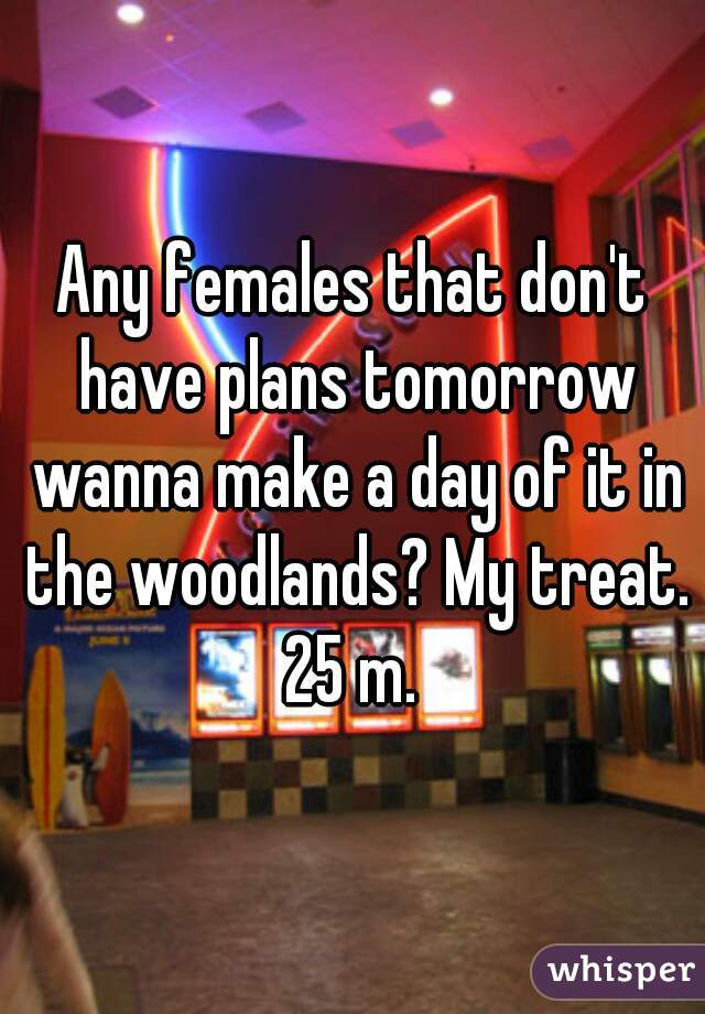Any females that don't have plans tomorrow wanna make a day of it in the woodlands? My treat. 25 m.