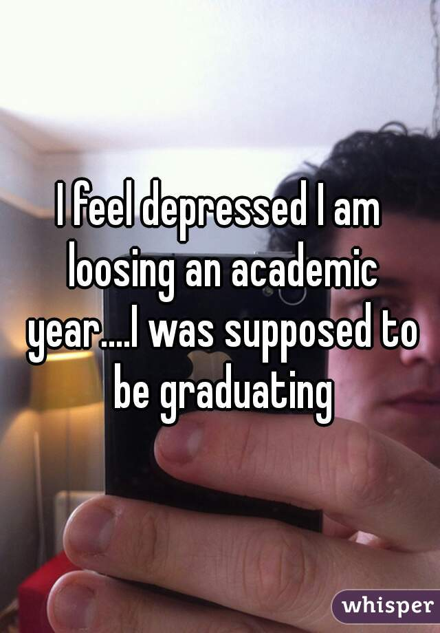I feel depressed I am loosing an academic year....I was supposed to be graduating