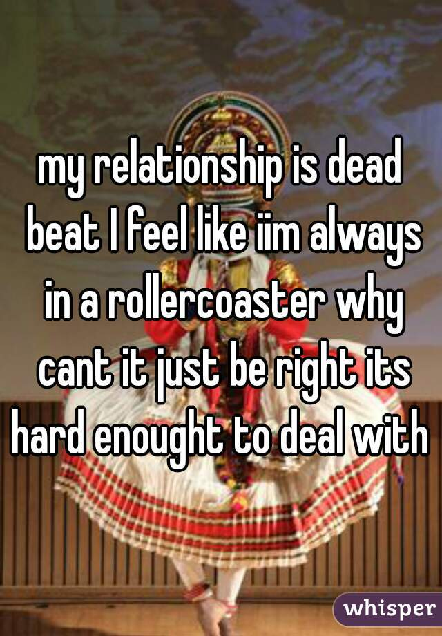 my relationship is dead beat I feel like iim always in a rollercoaster why cant it just be right its hard enought to deal with