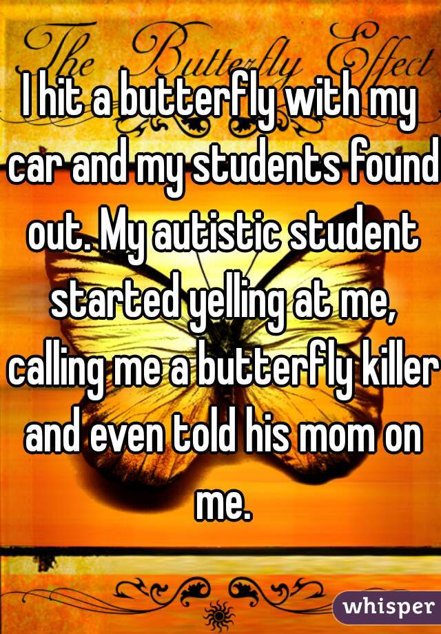 I hit a butterfly with my car and my students found out. My autistic student started yelling at me, calling me a butterfly killer and even told his mom on me.