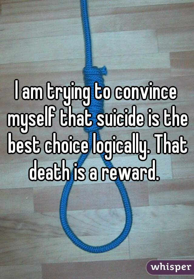 I am trying to convince myself that suicide is the best choice logically. That death is a reward.