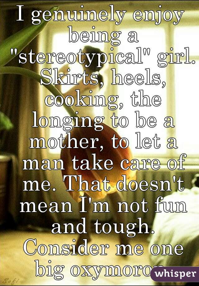 """I genuinely enjoy being a """"stereotypical"""" girl. Skirts, heels, cooking, the longing to be a mother, to let a man take care of me. That doesn't mean I'm not fun and tough. Consider me one big oxymoron."""