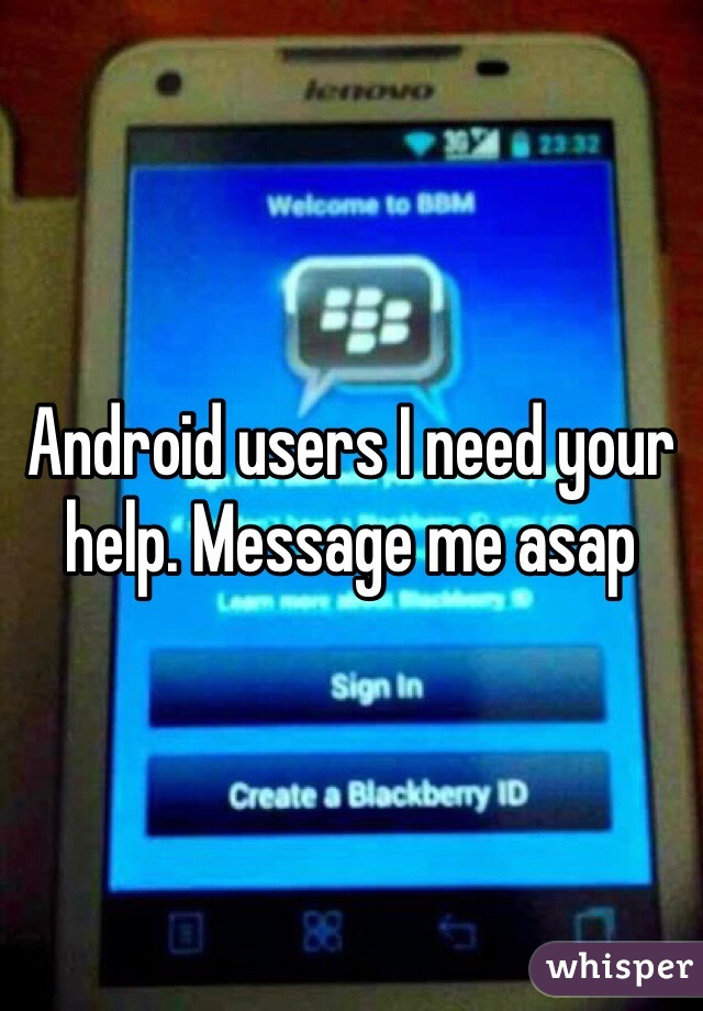 Android users I need your help. Message me asap