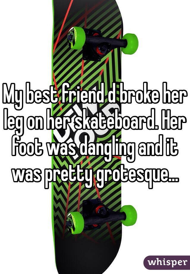 My best friend d broke her leg on her skateboard. Her foot was dangling and it was pretty grotesque...