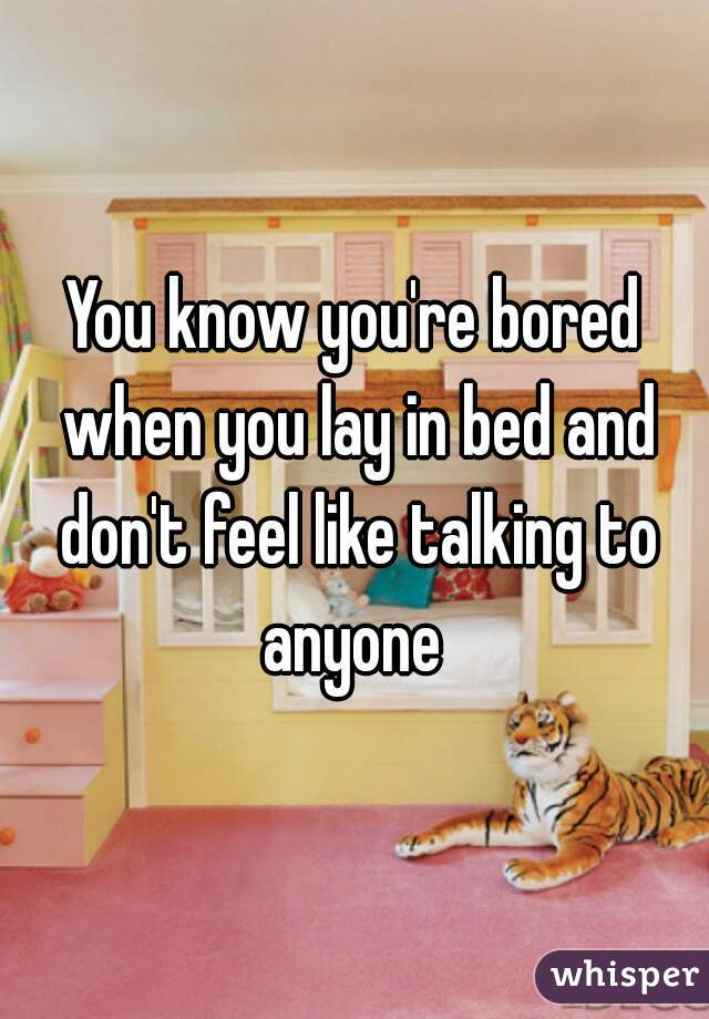 You know you're bored when you lay in bed and don't feel like talking to anyone