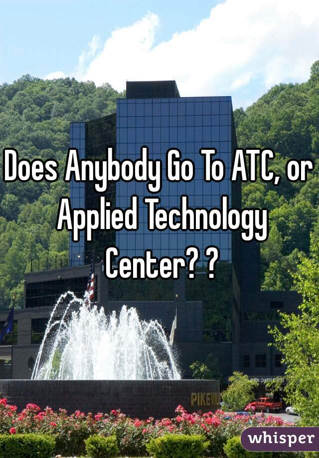 Does Anybody Go To ATC, or Applied Technology Center? ?