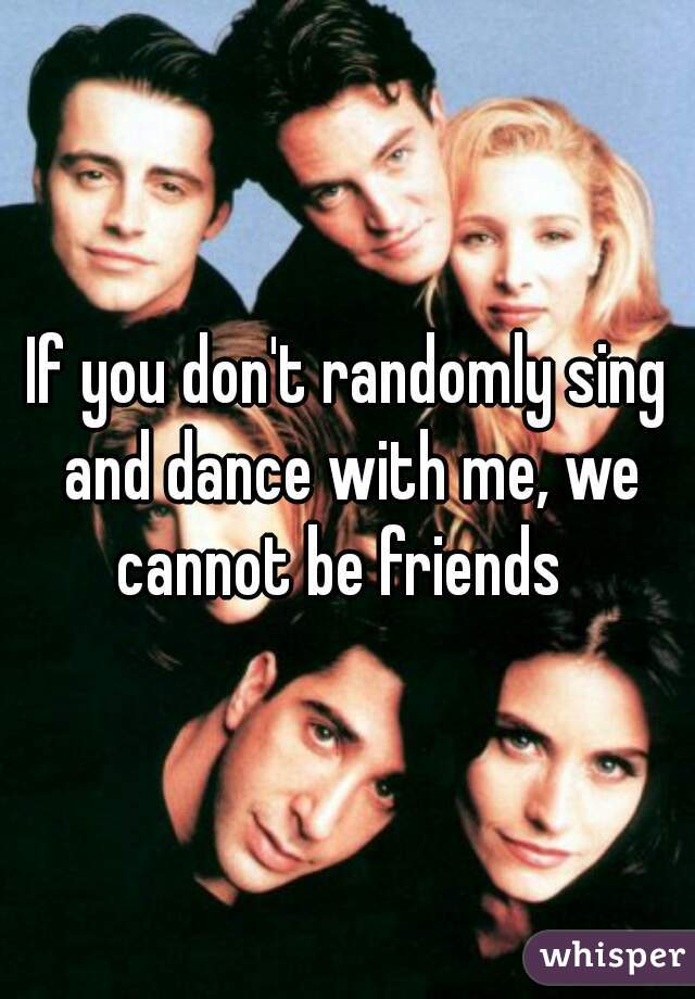 If you don't randomly sing and dance with me, we cannot be friends