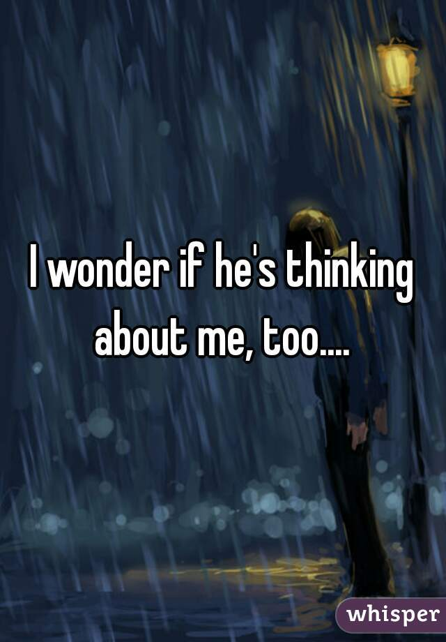 I wonder if he's thinking about me, too....